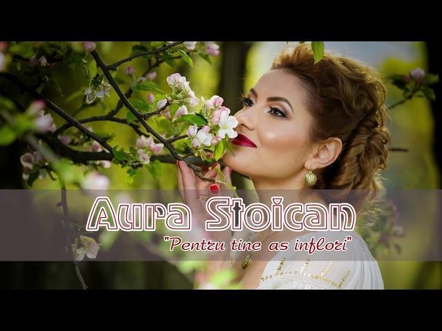 Aura Stoican - Pentru tine aș înflori - VIDEO